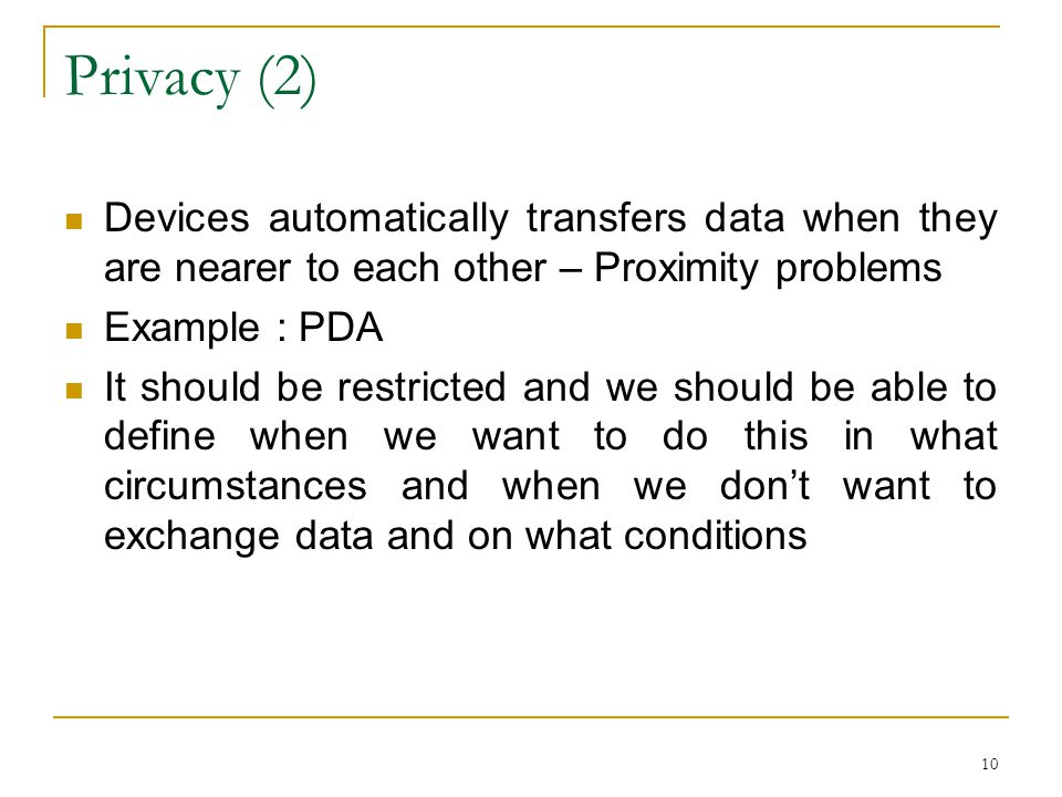 10 Privacy (2) Devices automatically transfers data when they are nearer to each other – Proximity problems Example : PDA It should be restricted and we should be able to define when we want to do this in what circumstances and when we don't want to exchange data and on what conditions