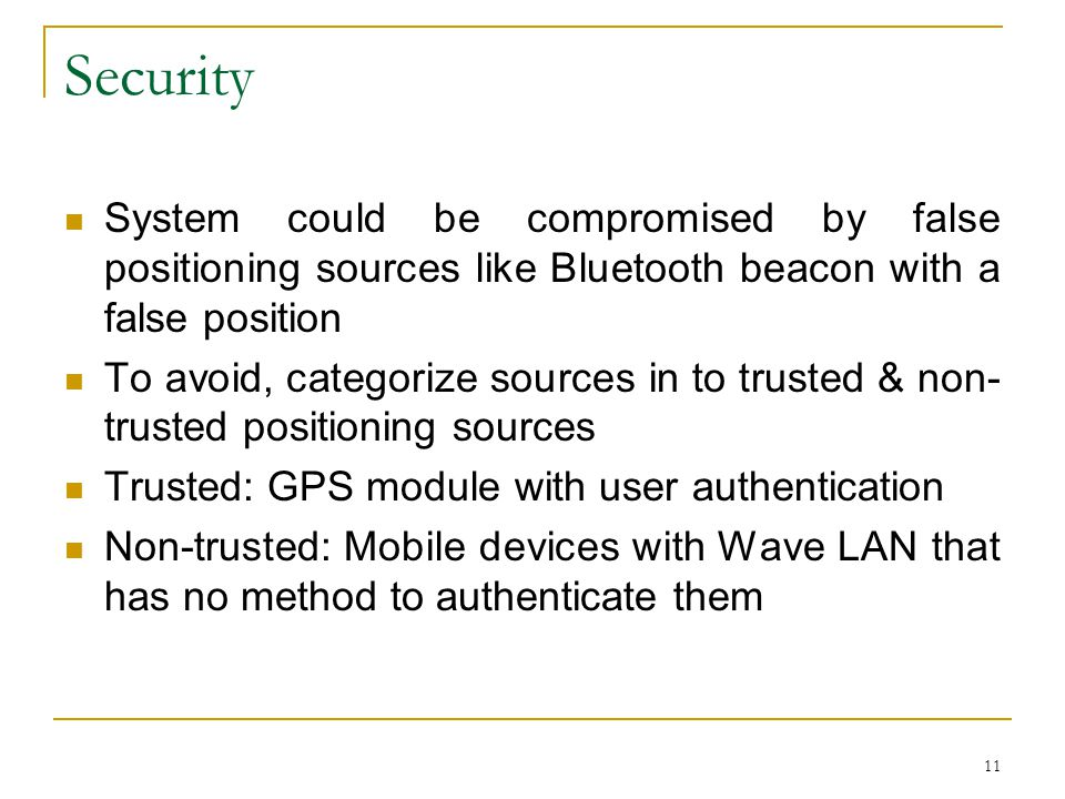 11 Security System could be compromised by false positioning sources like Bluetooth beacon with a false position To avoid, categorize sources in to trusted & non- trusted positioning sources Trusted: GPS module with user authentication Non-trusted: Mobile devices with Wave LAN that has no method to authenticate them