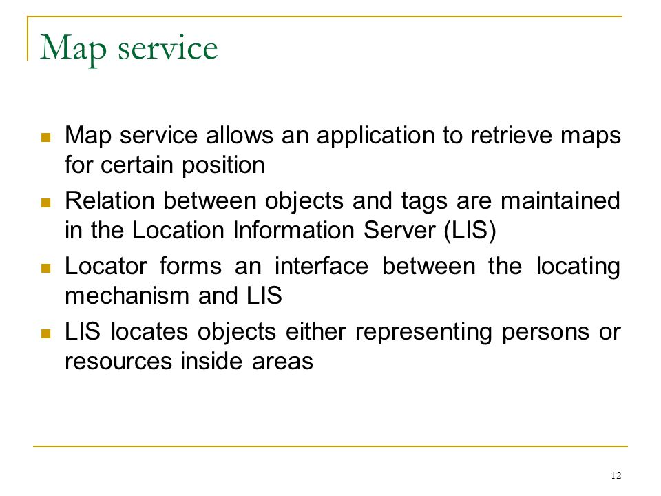 12 Map service Map service allows an application to retrieve maps for certain position Relation between objects and tags are maintained in the Location Information Server (LIS) Locator forms an interface between the locating mechanism and LIS LIS locates objects either representing persons or resources inside areas