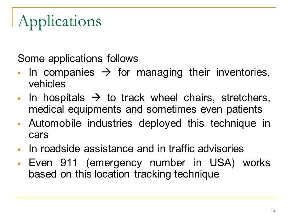 14 Applications Some applications follows  In companies  for managing their inventories, vehicles  In hospitals  to track wheel chairs, stretchers, medical equipments and sometimes even patients  Automobile industries deployed this technique in cars  In roadside assistance and in traffic advisories  Even 911 (emergency number in USA) works based on this location tracking technique