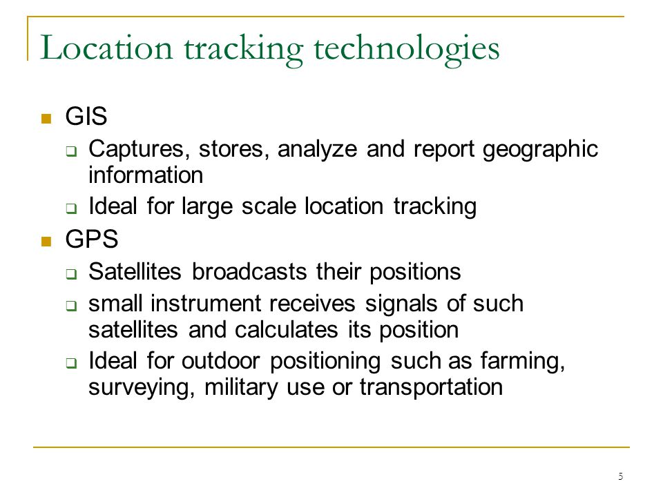 5 Location tracking technologies GIS  Captures, stores, analyze and report geographic information  Ideal for large scale location tracking GPS  Satellites broadcasts their positions  small instrument receives signals of such satellites and calculates its position  Ideal for outdoor positioning such as farming, surveying, military use or transportation