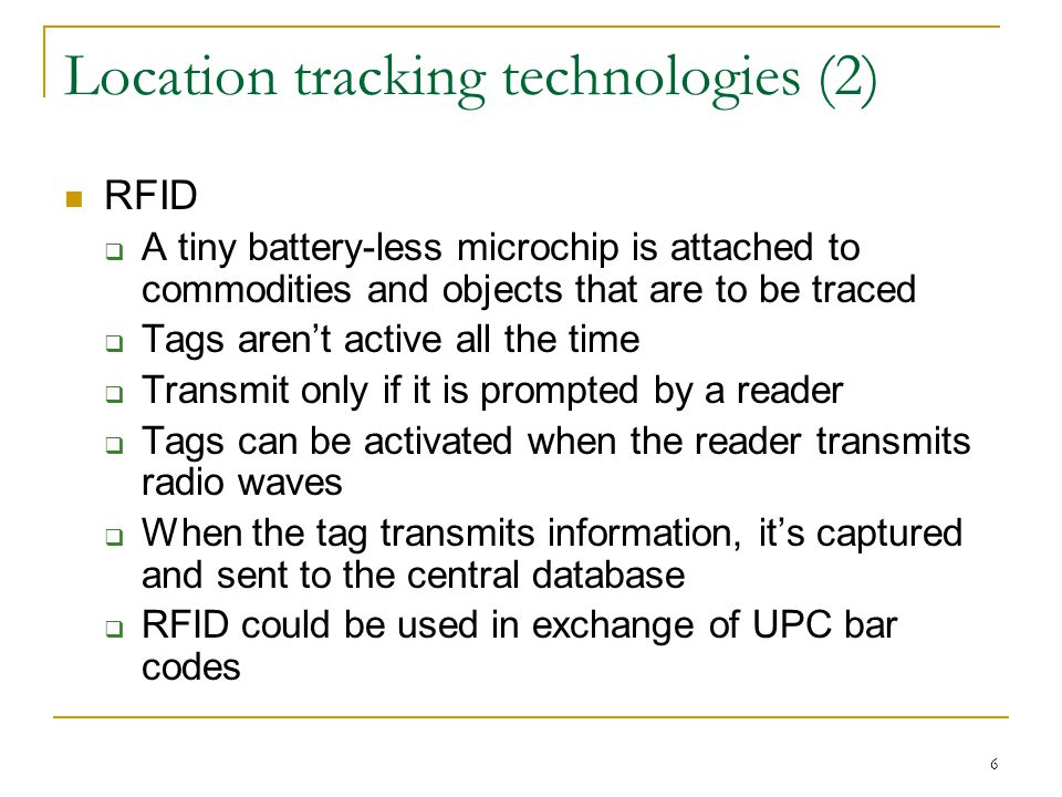 6 Location tracking technologies (2) RFID  A tiny battery-less microchip is attached to commodities and objects that are to be traced  Tags aren't active all the time  Transmit only if it is prompted by a reader  Tags can be activated when the reader transmits radio waves  When the tag transmits information, it's captured and sent to the central database  RFID could be used in exchange of UPC bar codes