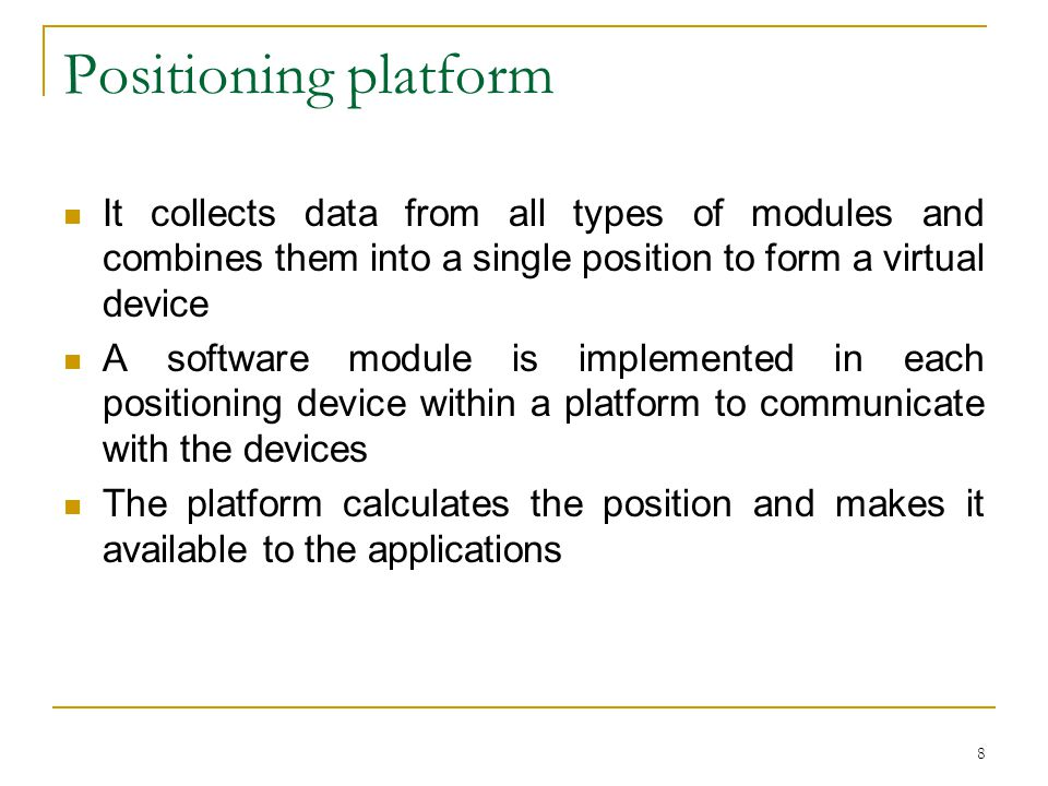 8 Positioning platform It collects data from all types of modules and combines them into a single position to form a virtual device A software module is implemented in each positioning device within a platform to communicate with the devices The platform calculates the position and makes it available to the applications