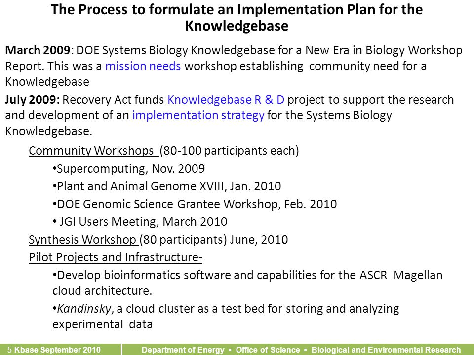 Department of Energy Office of Science Biological and Environmental Research 5 Kbase September 2010 The Process to formulate an Implementation Plan for the Knowledgebase March 2009: DOE Systems Biology Knowledgebase for a New Era in Biology Workshop Report.