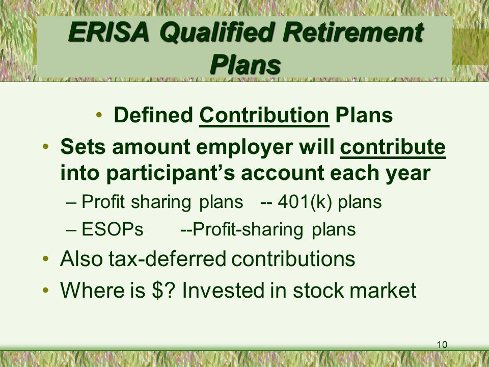 10 ERISA Qualified Retirement Plans Defined Contribution Plans Sets amount employer will contribute into participant's account each year –Profit sharing plans (k) plans –ESOPs --Profit-sharing plans Also tax-deferred contributions Where is $.