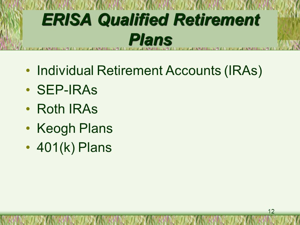 12 ERISA Qualified Retirement Plans Individual Retirement Accounts (IRAs) SEP-IRAs Roth IRAs Keogh Plans 401(k) Plans