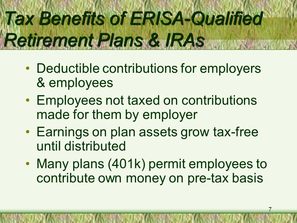 7 Tax Benefits of ERISA-Qualified Retirement Plans & IRAs Deductible contributions for employers & employees Employees not taxed on contributions made for them by employer Earnings on plan assets grow tax-free until distributed Many plans (401k) permit employees to contribute own money on pre-tax basis