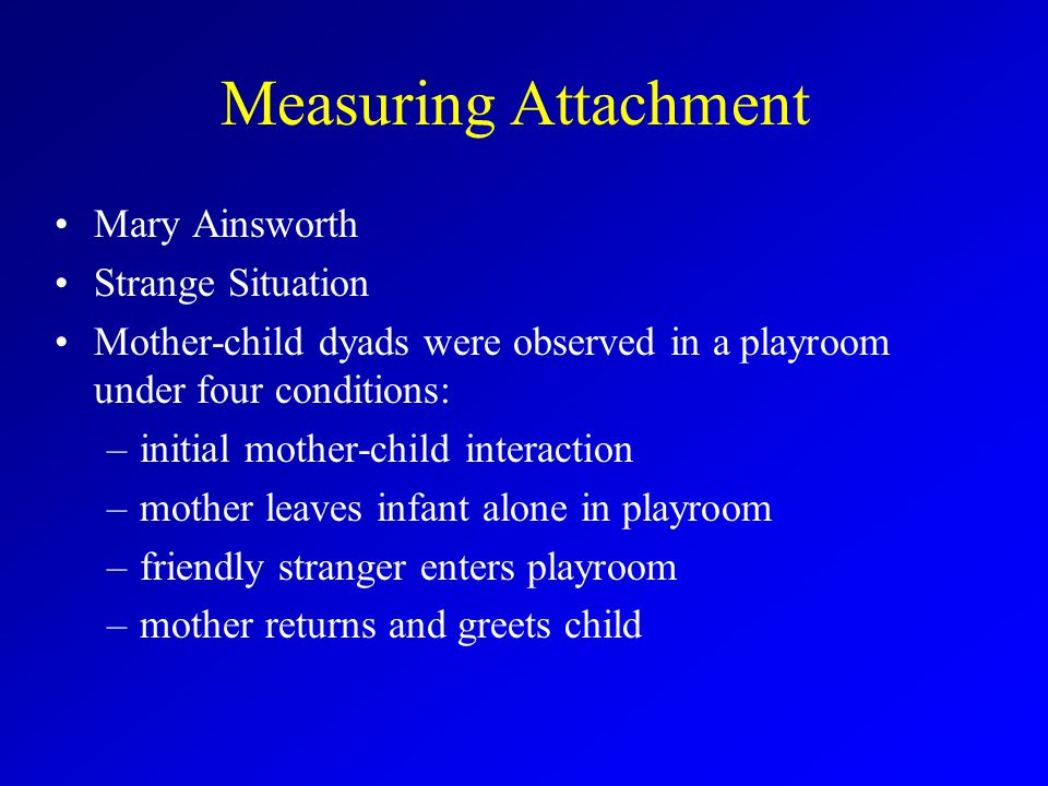 Measuring Attachment Mary Ainsworth Strange Situation Mother-child dyads were observed in a playroom under four conditions: –initial mother-child interaction –mother leaves infant alone in playroom –friendly stranger enters playroom –mother returns and greets child