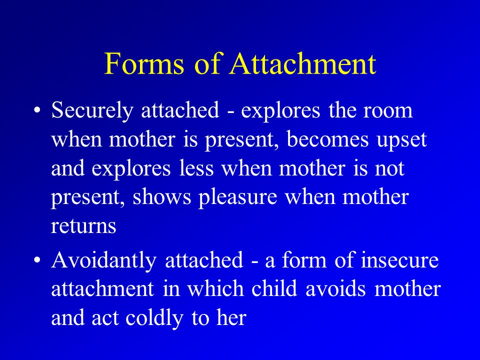 Forms of Attachment Securely attached - explores the room when mother is present, becomes upset and explores less when mother is not present, shows pleasure when mother returns Avoidantly attached - a form of insecure attachment in which child avoids mother and act coldly to her