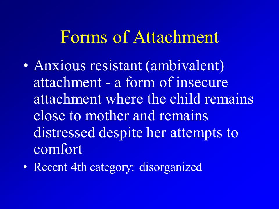 Forms of Attachment Anxious resistant (ambivalent) attachment - a form of insecure attachment where the child remains close to mother and remains distressed despite her attempts to comfort Recent 4th category: disorganized