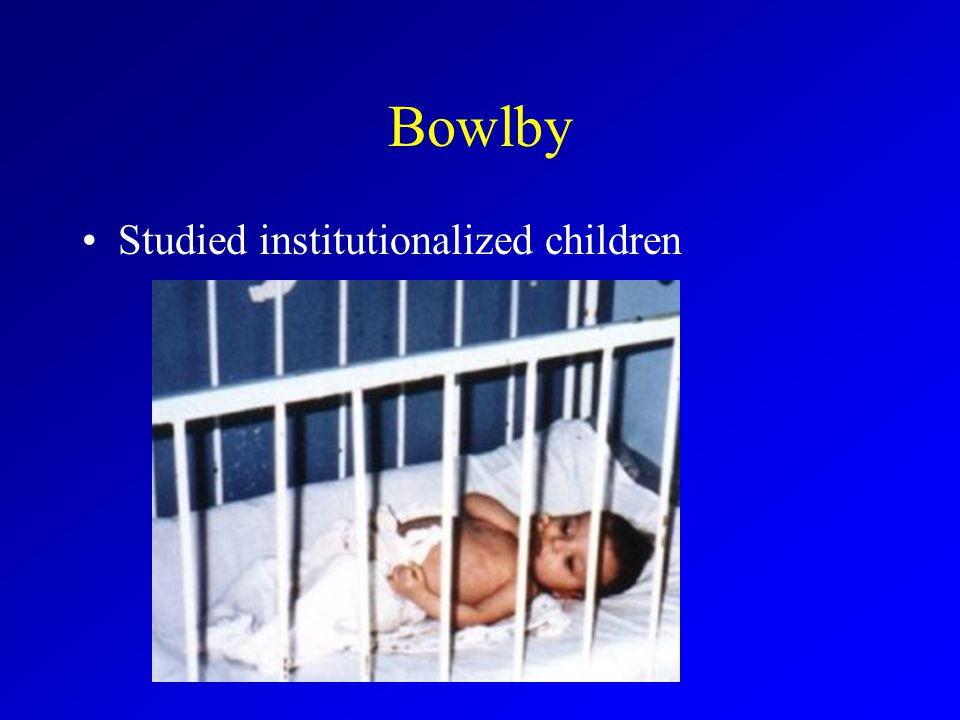 Bowlby Studied institutionalized children