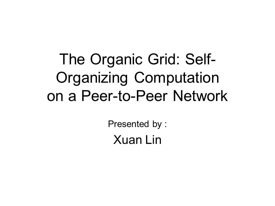 The Organic Grid: Self- Organizing Computation on a Peer-to-Peer Network Presented by : Xuan Lin