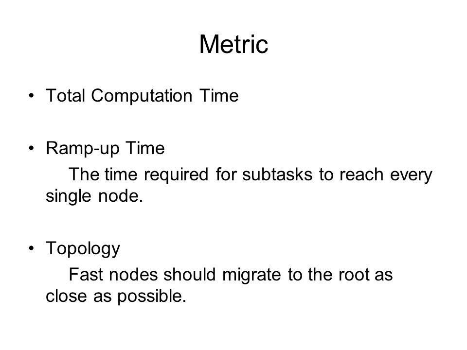 Metric Total Computation Time Ramp-up Time The time required for subtasks to reach every single node.