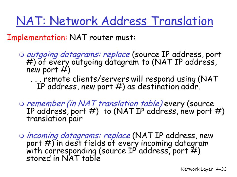 Network Layer4-33 NAT: Network Address Translation Implementation: NAT router must: m outgoing datagrams: replace (source IP address, port #) of every outgoing datagram to (NAT IP address, new port #)...