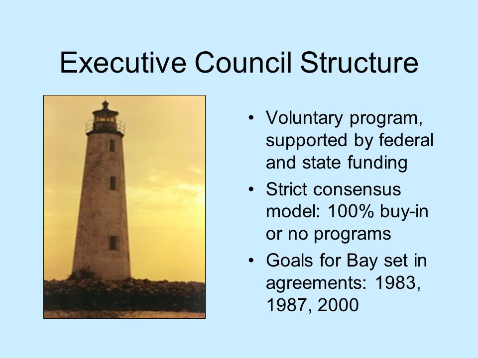 Executive Council Structure Voluntary program, supported by federal and state funding Strict consensus model: 100% buy-in or no programs Goals for Bay set in agreements: 1983, 1987, 2000