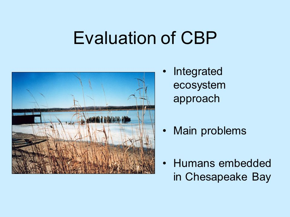 Evaluation of CBP Integrated ecosystem approach Main problems Humans embedded in Chesapeake Bay