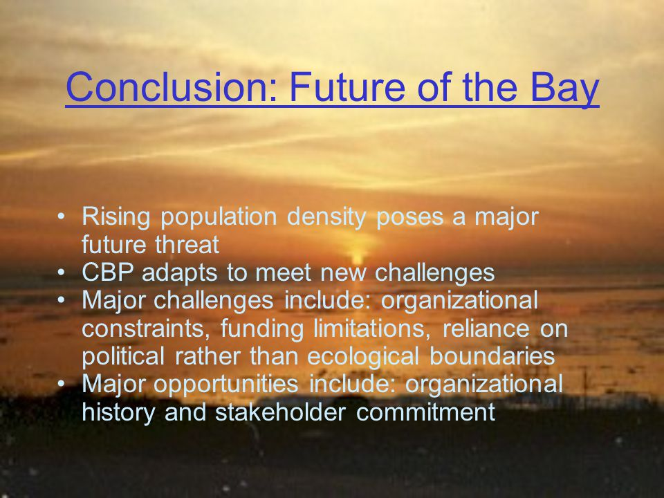 Conclusion: Future of the Bay Rising population density poses a major future threat CBP adapts to meet new challenges Major challenges include: organizational constraints, funding limitations, reliance on political rather than ecological boundaries Major opportunities include: organizational history and stakeholder commitment