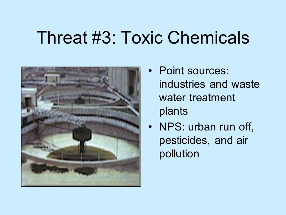 Threat #3: Toxic Chemicals Point sources: industries and waste water treatment plants NPS: urban run off, pesticides, and air pollution