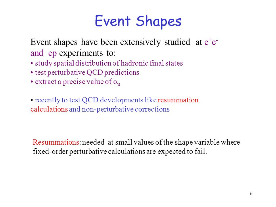 6 Event Shapes Event shapes have been extensively studied at e + e - and ep experiments to: study spatial distribution of hadronic final states test perturbative QCD predictions extract a precise value of  s recently to test QCD developments like resummation calculations and non-perturbative corrections Resummations: needed at small values of the shape variable where fixed-order perturbative calculations are expected to fail.