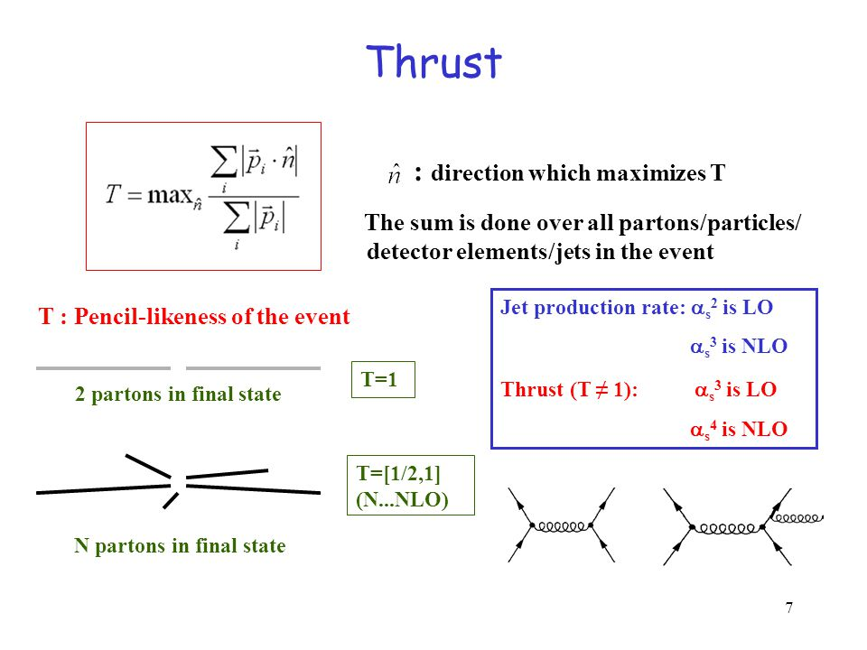 7 Thrust : direction which maximizes T The sum is done over all partons/particles/ detector elements/jets in the event T : Pencil-likeness of the event 2 partons in final state N partons in final state T=[1/2,1] (N...NLO) T=1 Jet production rate:  s 2 is LO  s 3 is NLO Thrust (T ≠ 1):  s 3 is LO  s 4 is NLO