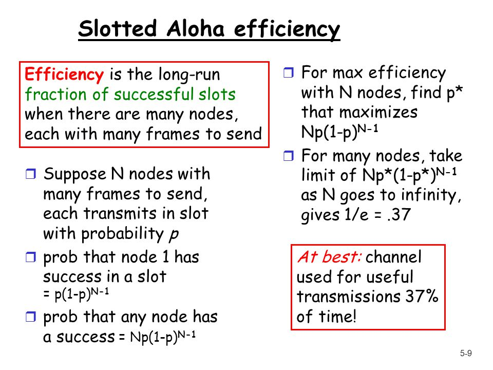 5-9 Slotted Aloha efficiency r Suppose N nodes with many frames to send, each transmits in slot with probability p r prob that node 1 has success in a slot = p(1-p) N-1 r prob that any node has a success = Np(1-p) N-1 r For max efficiency with N nodes, find p* that maximizes Np(1-p) N-1 r For many nodes, take limit of Np*(1-p*) N-1 as N goes to infinity, gives 1/e =.37 Efficiency is the long-run fraction of successful slots when there are many nodes, each with many frames to send At best: channel used for useful transmissions 37% of time!