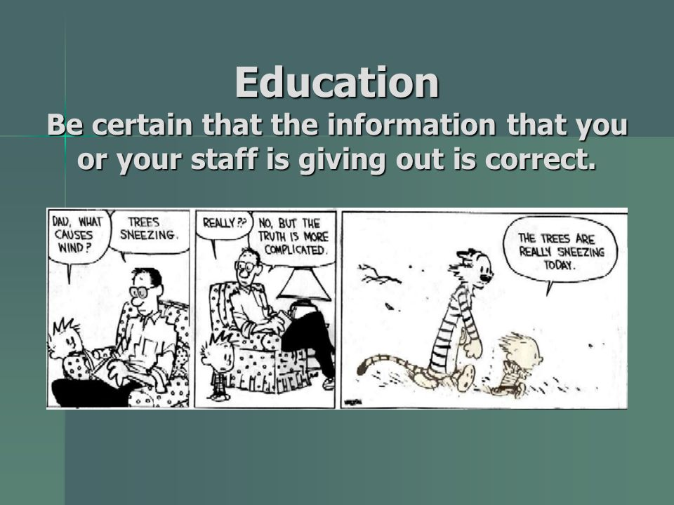 Education Be certain that the information that you or your staff is giving out is correct.
