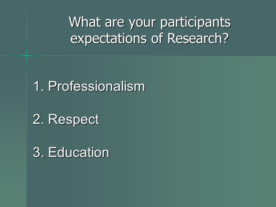 1. Professionalism 2. Respect 3. Education What are your participants expectations of Research