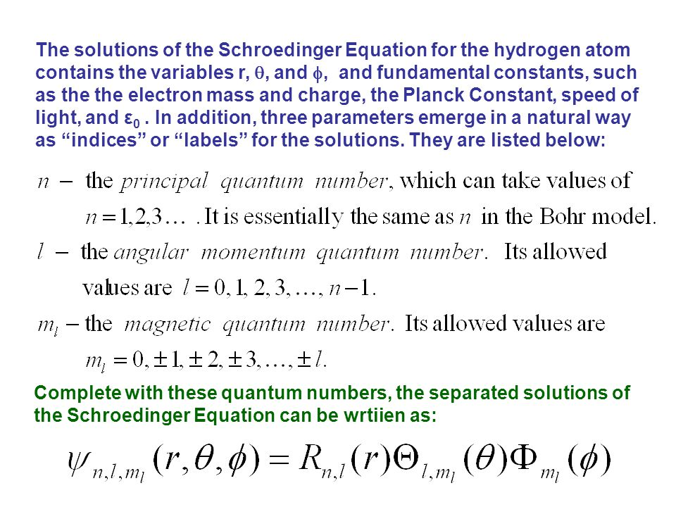 The solutions of the Schroedinger Equation for the hydrogen atom contains the variables r, , and , and fundamental constants, such as the the electron mass and charge, the Planck Constant, speed of light, and ε 0.