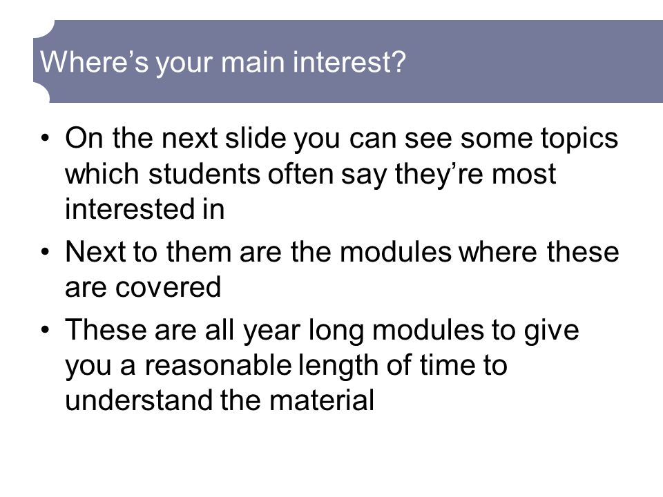 On the next slide you can see some topics which students often say they're most interested in Next to them are the modules where these are covered These are all year long modules to give you a reasonable length of time to understand the material Where's your main interest