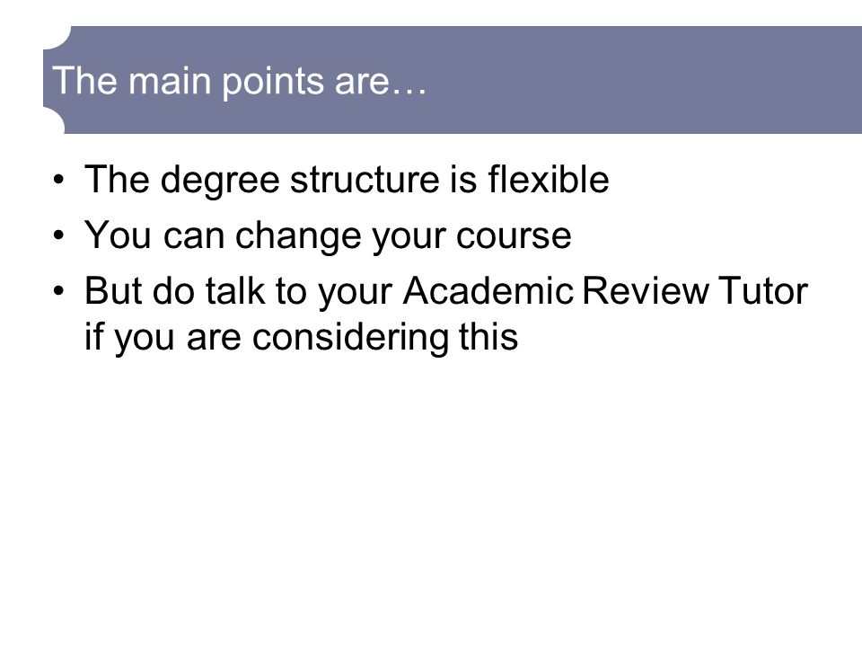 The degree structure is flexible You can change your course But do talk to your Academic Review Tutor if you are considering this The main points are…