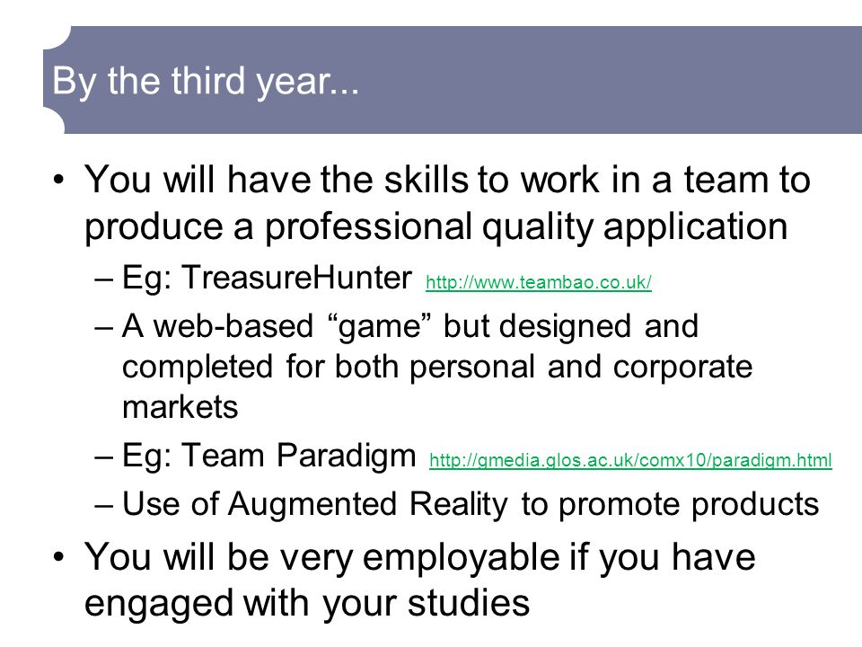 You will have the skills to work in a team to produce a professional quality application –Eg: TreasureHunter     –A web-based game but designed and completed for both personal and corporate markets –Eg: Team Paradigm     –Use of Augmented Reality to promote products You will be very employable if you have engaged with your studies By the third year...