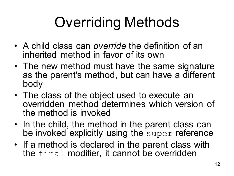 12 Overriding Methods A child class can override the definition of an inherited method in favor of its own The new method must have the same signature as the parent s method, but can have a different body The class of the object used to execute an overridden method determines which version of the method is invoked In the child, the method in the parent class can be invoked explicitly using the super reference If a method is declared in the parent class with the final modifier, it cannot be overridden