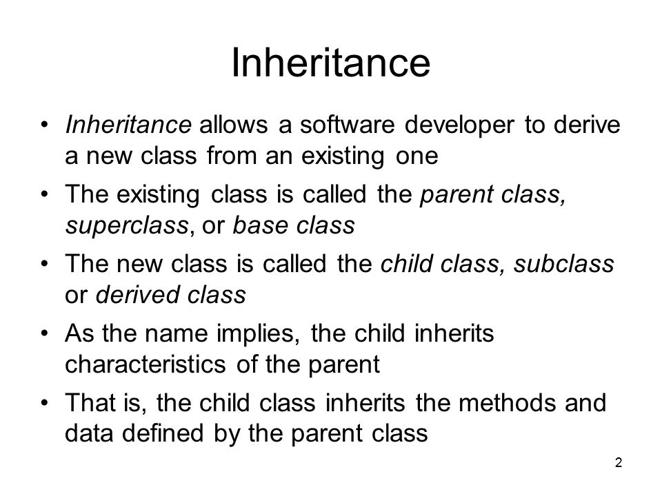 2 Inheritance Inheritance allows a software developer to derive a new class from an existing one The existing class is called the parent class, superclass, or base class The new class is called the child class, subclass or derived class As the name implies, the child inherits characteristics of the parent That is, the child class inherits the methods and data defined by the parent class