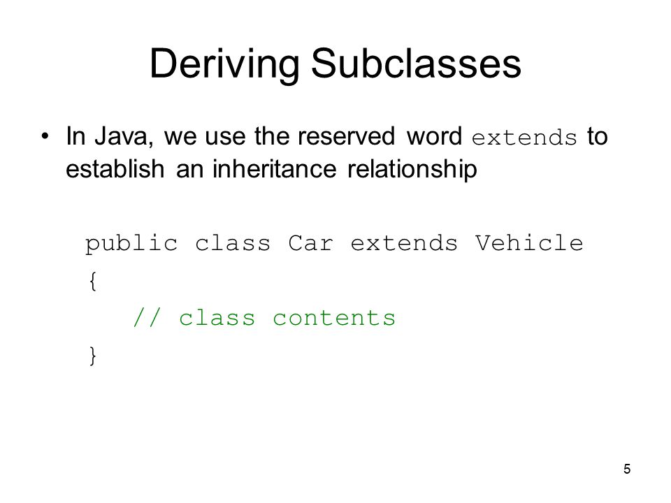 5 Deriving Subclasses In Java, we use the reserved word extends to establish an inheritance relationship public class Car extends Vehicle { // class contents }