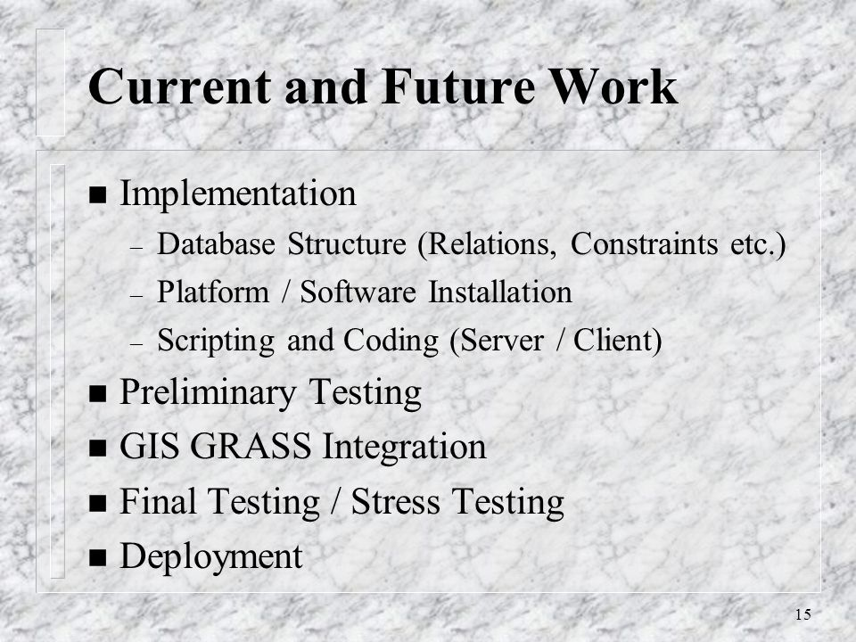 15 Current and Future Work n Implementation – Database Structure (Relations, Constraints etc.) – Platform / Software Installation – Scripting and Coding (Server / Client) n Preliminary Testing n GIS GRASS Integration n Final Testing / Stress Testing n Deployment