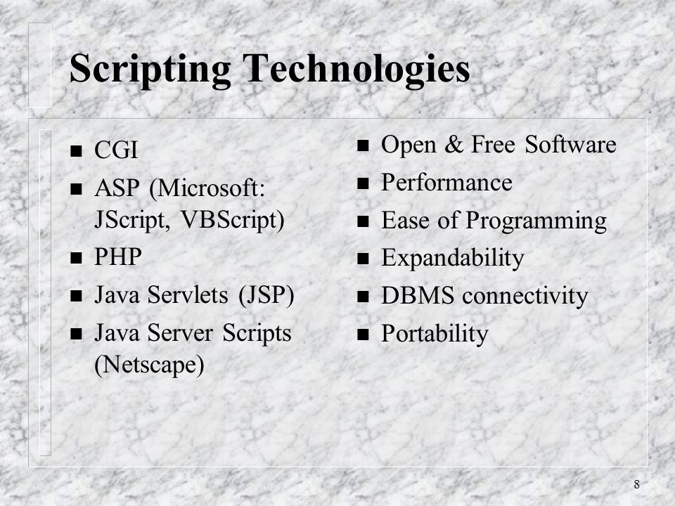 8 Scripting Technologies n CGI n ASP (Microsoft: JScript, VBScript) n PHP n Java Servlets (JSP) n Java Server Scripts (Netscape) n Open & Free Software n Performance n Ease of Programming n Expandability n DBMS connectivity n Portability