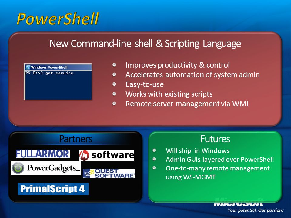 New Command-line shell & Scripting Language Futures Improves productivity & control Accelerates automation of system admin Easy-to-use Works with existing scripts Remote server management via WMI Will ship in Windows Admin GUIs layered over PowerShell One-to-many remote management using WS-MGMT Partners