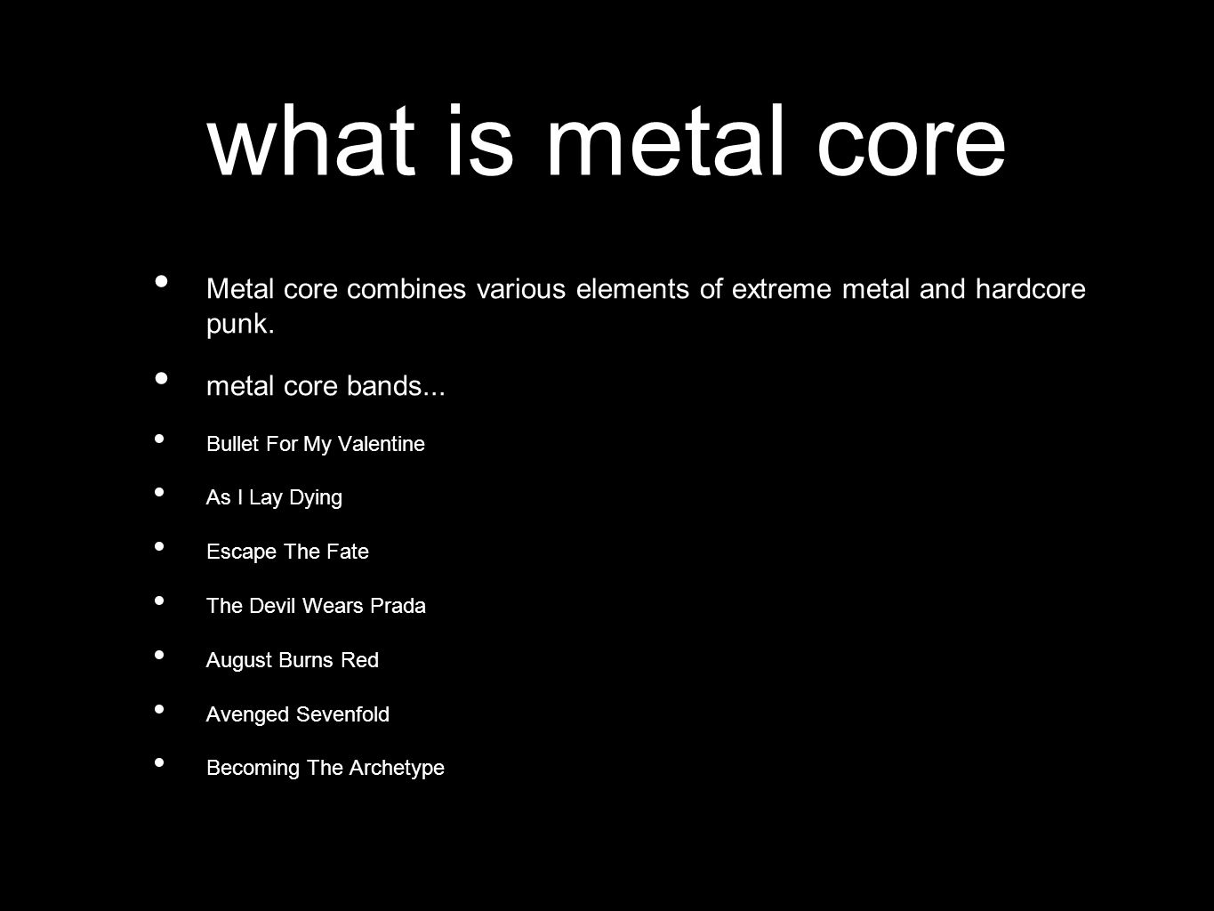what is metal core Metal core combines various elements of extreme metal and hardcore punk.
