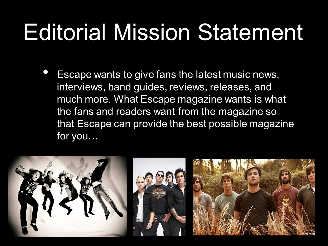 Editorial Mission Statement Escape wants to give fans the latest music news, interviews, band guides, reviews, releases, and much more.