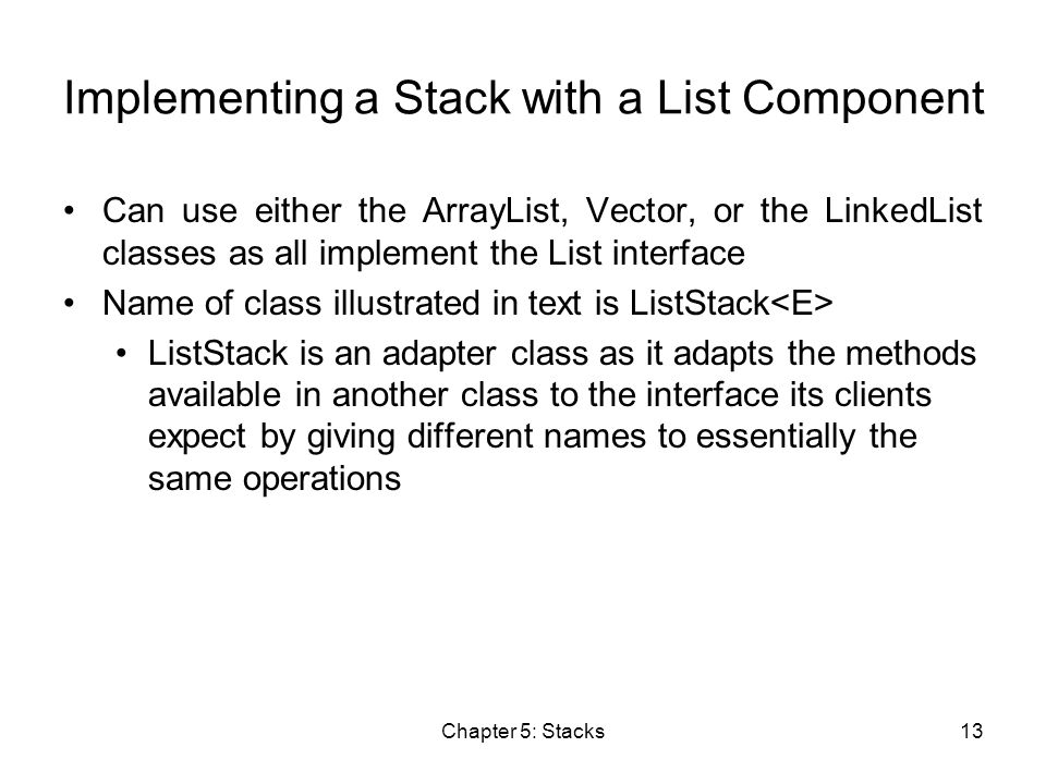 Chapter 5: Stacks13 Implementing a Stack with a List Component Can use either the ArrayList, Vector, or the LinkedList classes as all implement the List interface Name of class illustrated in text is ListStack ListStack is an adapter class as it adapts the methods available in another class to the interface its clients expect by giving different names to essentially the same operations