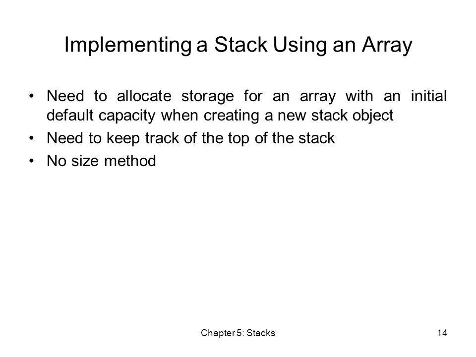 Chapter 5: Stacks14 Implementing a Stack Using an Array Need to allocate storage for an array with an initial default capacity when creating a new stack object Need to keep track of the top of the stack No size method