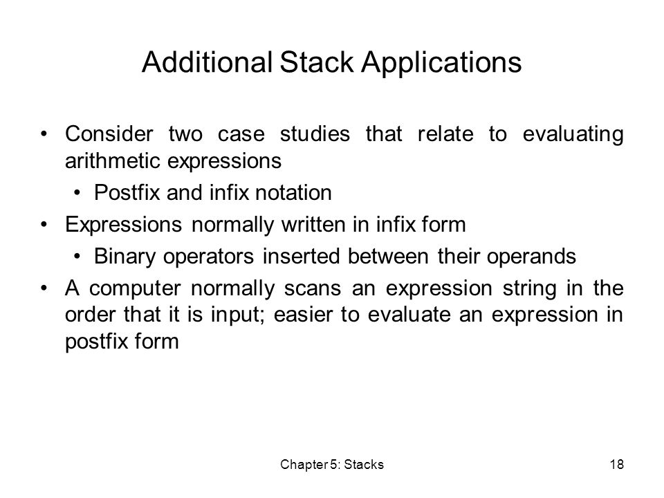 Chapter 5: Stacks18 Additional Stack Applications Consider two case studies that relate to evaluating arithmetic expressions Postfix and infix notation Expressions normally written in infix form Binary operators inserted between their operands A computer normally scans an expression string in the order that it is input; easier to evaluate an expression in postfix form