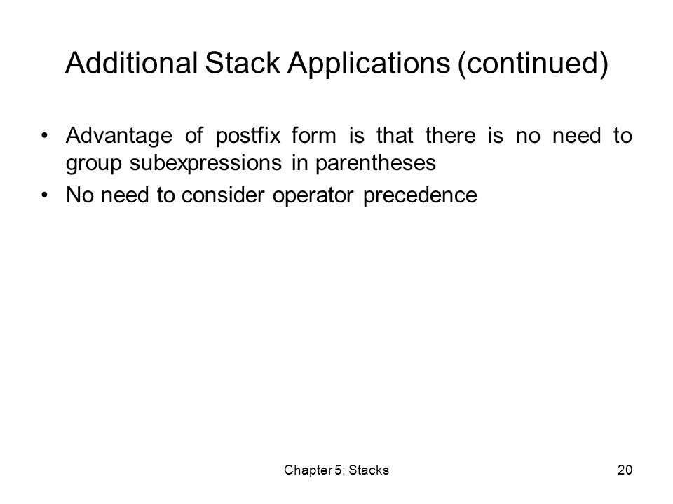 Chapter 5: Stacks20 Additional Stack Applications (continued) Advantage of postfix form is that there is no need to group subexpressions in parentheses No need to consider operator precedence