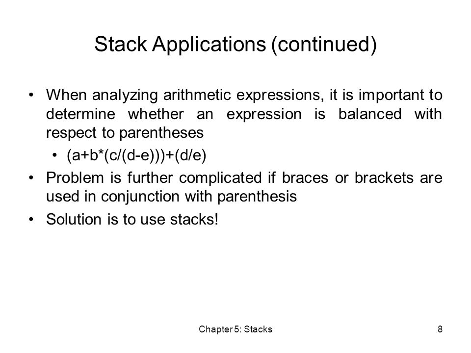 Chapter 5: Stacks8 Stack Applications (continued) When analyzing arithmetic expressions, it is important to determine whether an expression is balanced with respect to parentheses (a+b*(c/(d-e)))+(d/e) Problem is further complicated if braces or brackets are used in conjunction with parenthesis Solution is to use stacks!