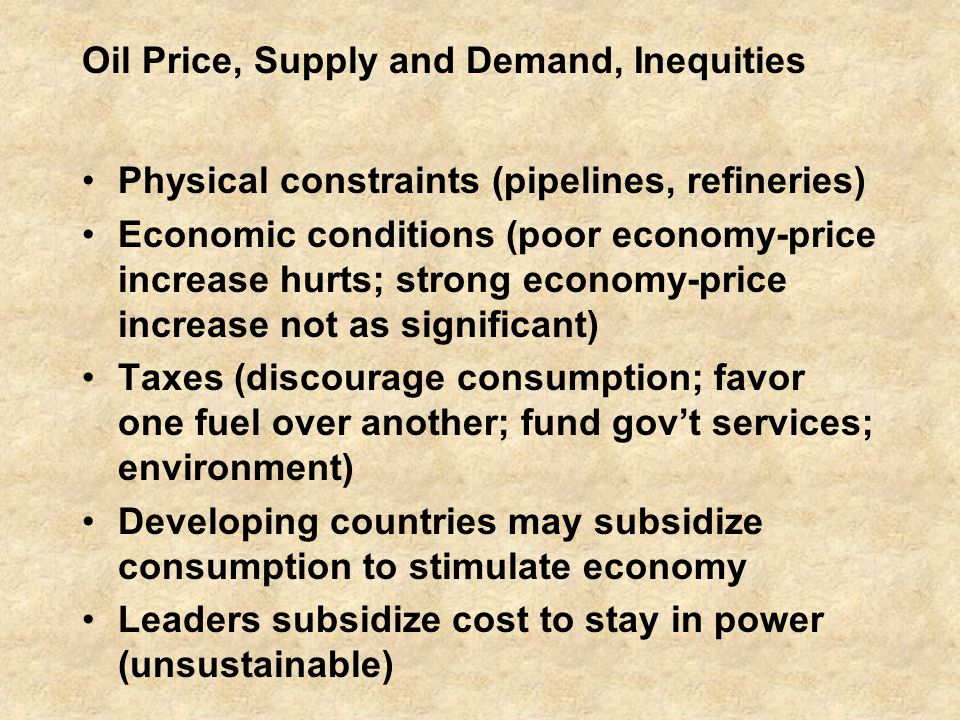 Oil Price, Supply and Demand, Inequities Physical constraints (pipelines, refineries) Economic conditions (poor economy-price increase hurts; strong economy-price increase not as significant) Taxes (discourage consumption; favor one fuel over another; fund gov't services; environment) Developing countries may subsidize consumption to stimulate economy Leaders subsidize cost to stay in power (unsustainable)