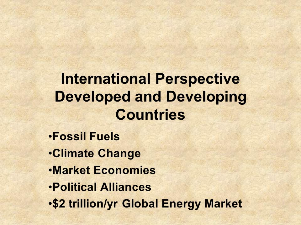 International Perspective Developed and Developing Countries Fossil Fuels Climate Change Market Economies Political Alliances $2 trillion/yr Global Energy Market