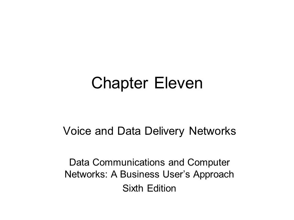 Chapter Eleven Voice and Data Delivery Networks Data Communications and Computer Networks: A Business User's Approach Sixth Edition