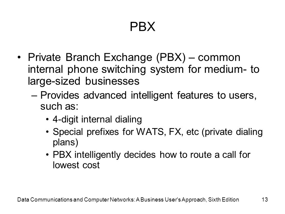Data Communications and Computer Networks: A Business User s Approach, Sixth Edition13 PBX Private Branch Exchange (PBX) – common internal phone switching system for medium- to large-sized businesses –Provides advanced intelligent features to users, such as: 4-digit internal dialing Special prefixes for WATS, FX, etc (private dialing plans) PBX intelligently decides how to route a call for lowest cost