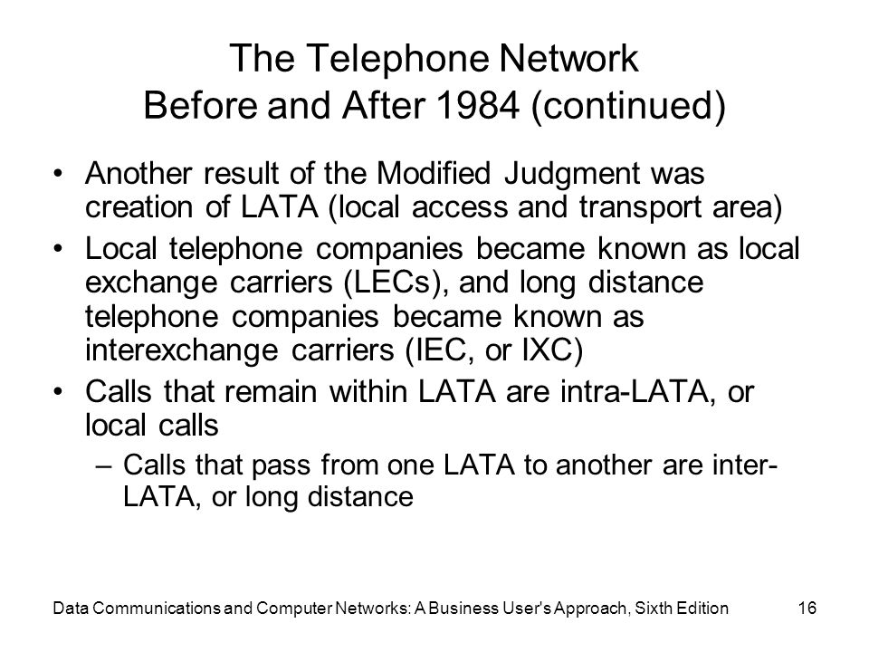 Data Communications and Computer Networks: A Business User s Approach, Sixth Edition16 The Telephone Network Before and After 1984 (continued) Another result of the Modified Judgment was creation of LATA (local access and transport area) Local telephone companies became known as local exchange carriers (LECs), and long distance telephone companies became known as interexchange carriers (IEC, or IXC) Calls that remain within LATA are intra-LATA, or local calls –Calls that pass from one LATA to another are inter- LATA, or long distance
