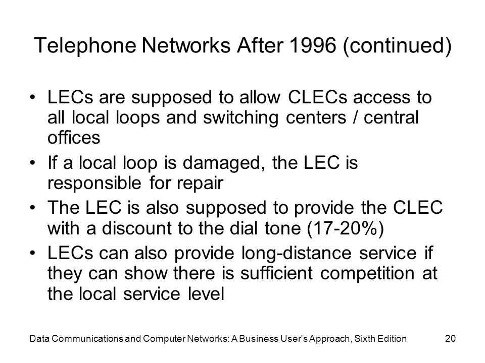 Data Communications and Computer Networks: A Business User s Approach, Sixth Edition20 Telephone Networks After 1996 (continued) LECs are supposed to allow CLECs access to all local loops and switching centers / central offices If a local loop is damaged, the LEC is responsible for repair The LEC is also supposed to provide the CLEC with a discount to the dial tone (17-20%) LECs can also provide long-distance service if they can show there is sufficient competition at the local service level